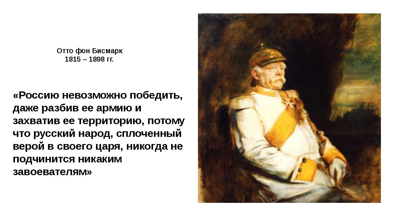 Отто фон Бисмарк 1815 – 1898 гг. «Россию невозможно победить, даже разбив ее...