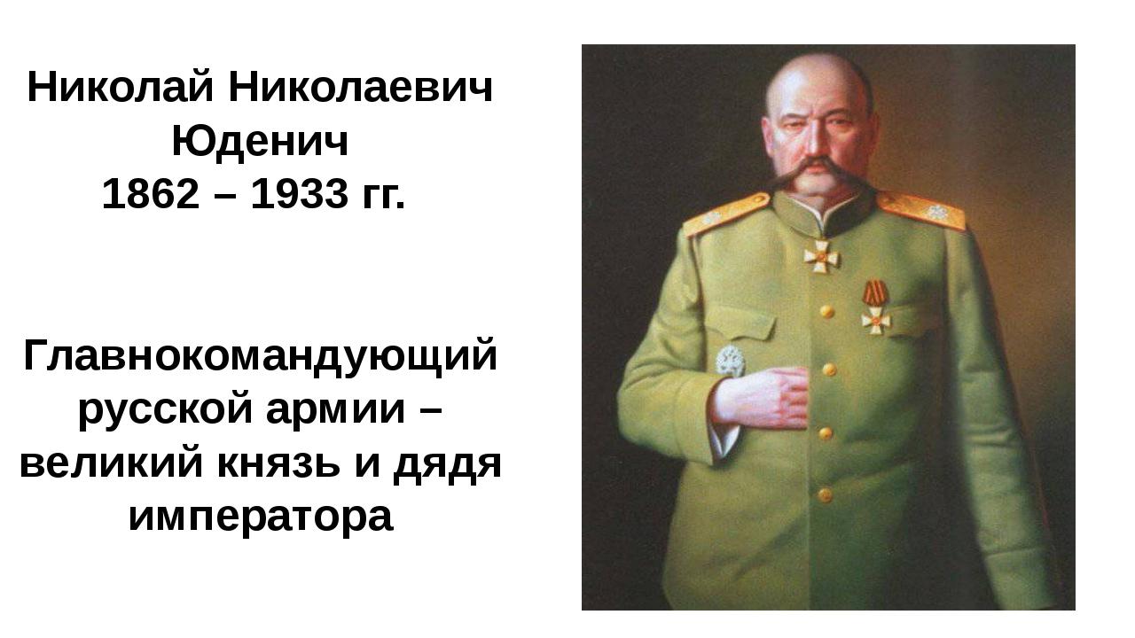 Николай Николаевич Юденич 1862 – 1933 гг. Главнокомандующий русской армии – в...
