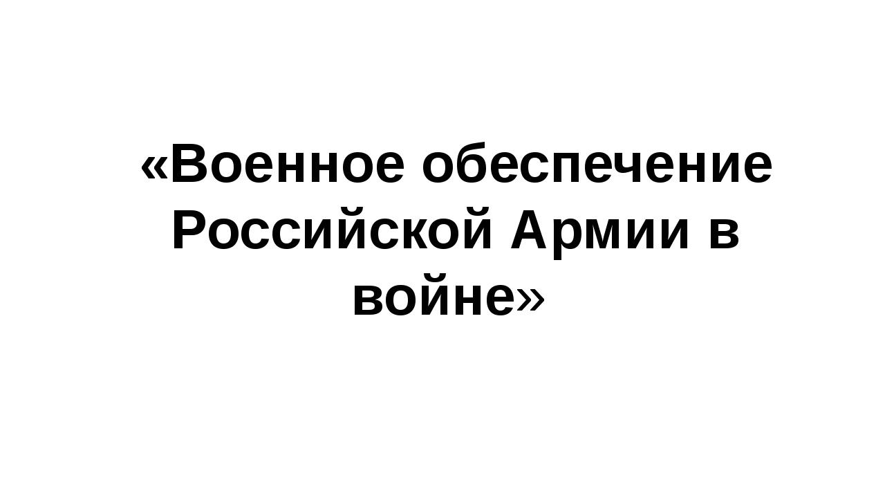 «Военное обеспечение Российской Армии в войне»