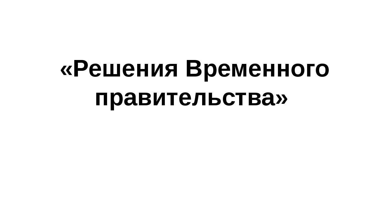 «Решения Временного правительства»