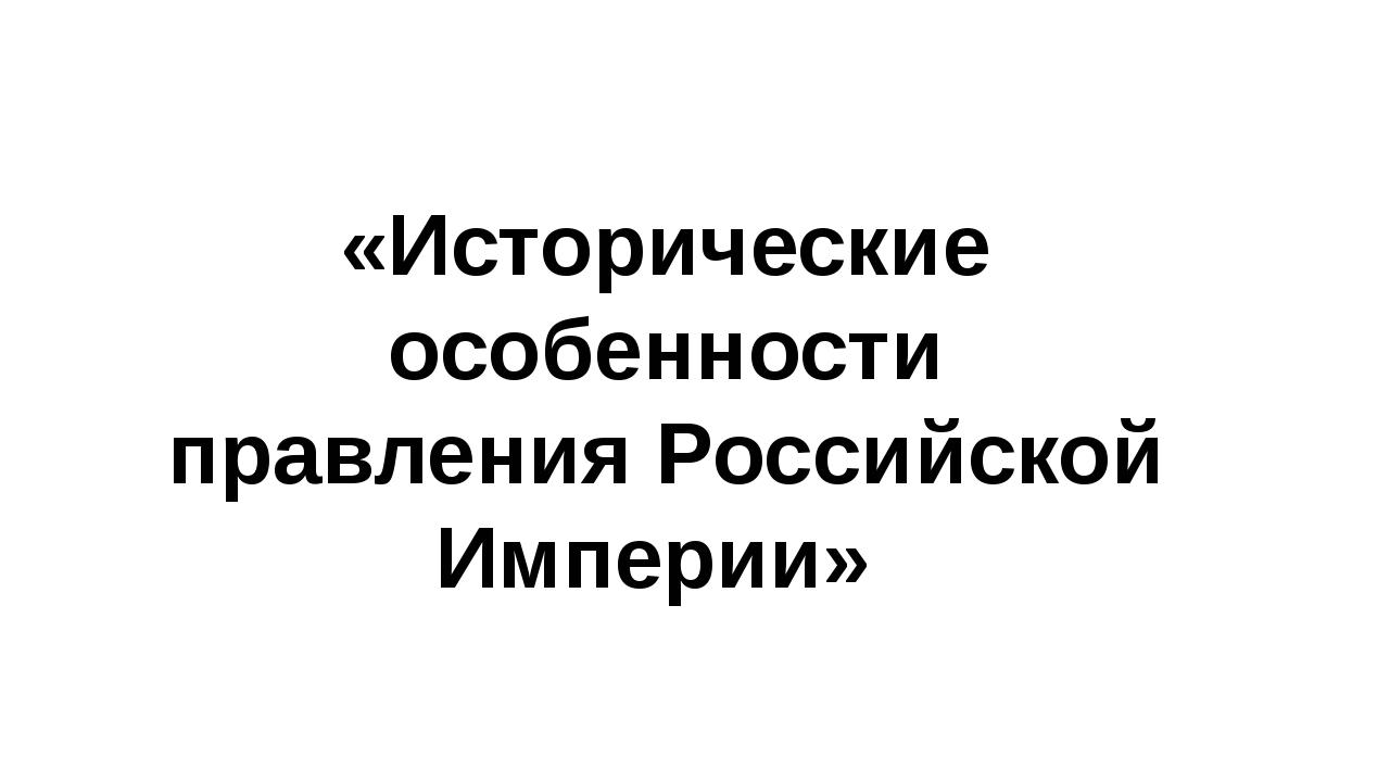 «Исторические особенности правления Российской Империи»