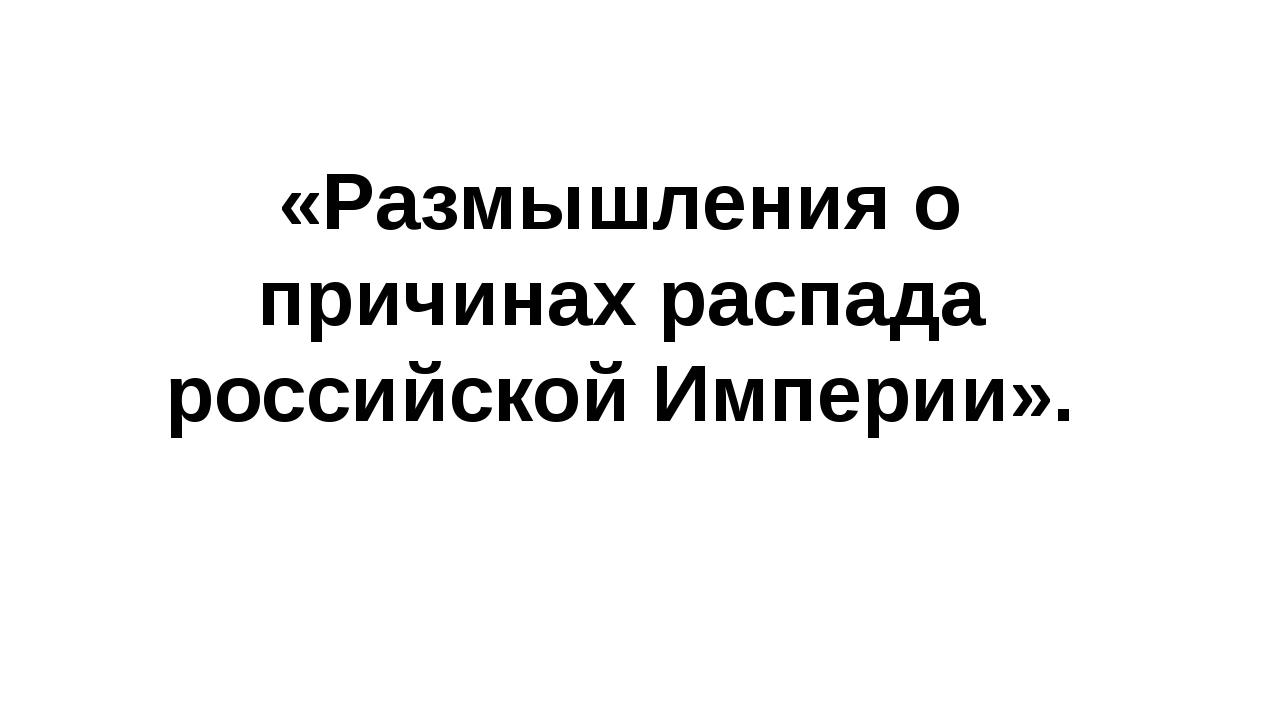 «Размышления о причинах распада российской Империи».