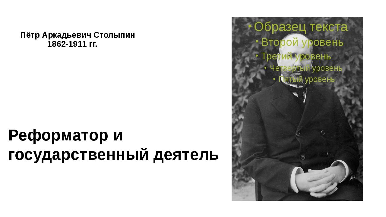 Пётр Аркадьевич Столыпин 1862-1911 гг. Реформатор и государственный деятель