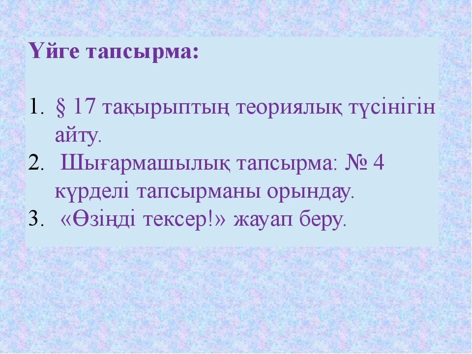 Үйге тапсырма: §17 тақырыптың теориялық түсінігін айту. Шығармашылық тапсырма...