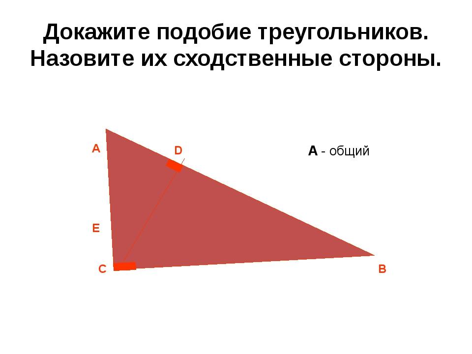 Докажите подобие треугольников. Назовите их сходственные стороны. С А В D E ∠...