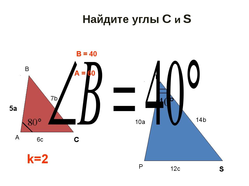Найдите углы С и S C 5a S k=2 ∠В = 40⁰ ∠А = 60⁰ A B 6c 7b P T 10a 14b 12c