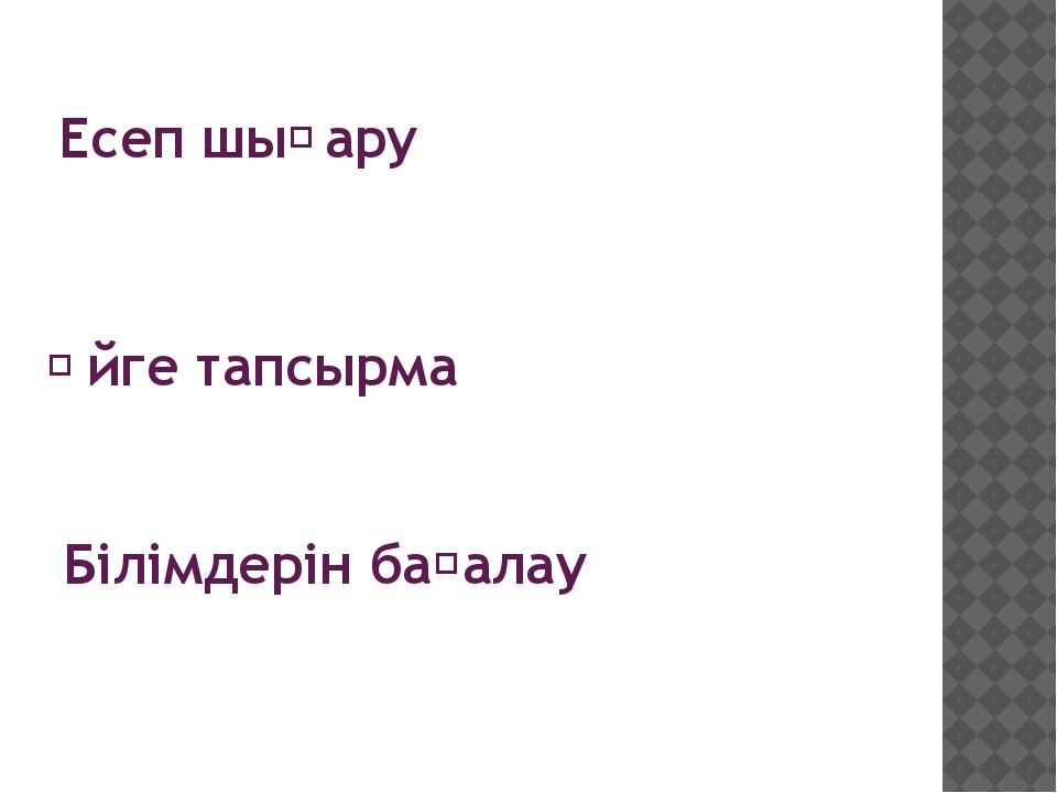 Есеп шыҒару Үйге тапсырма Білімдерін бағалау