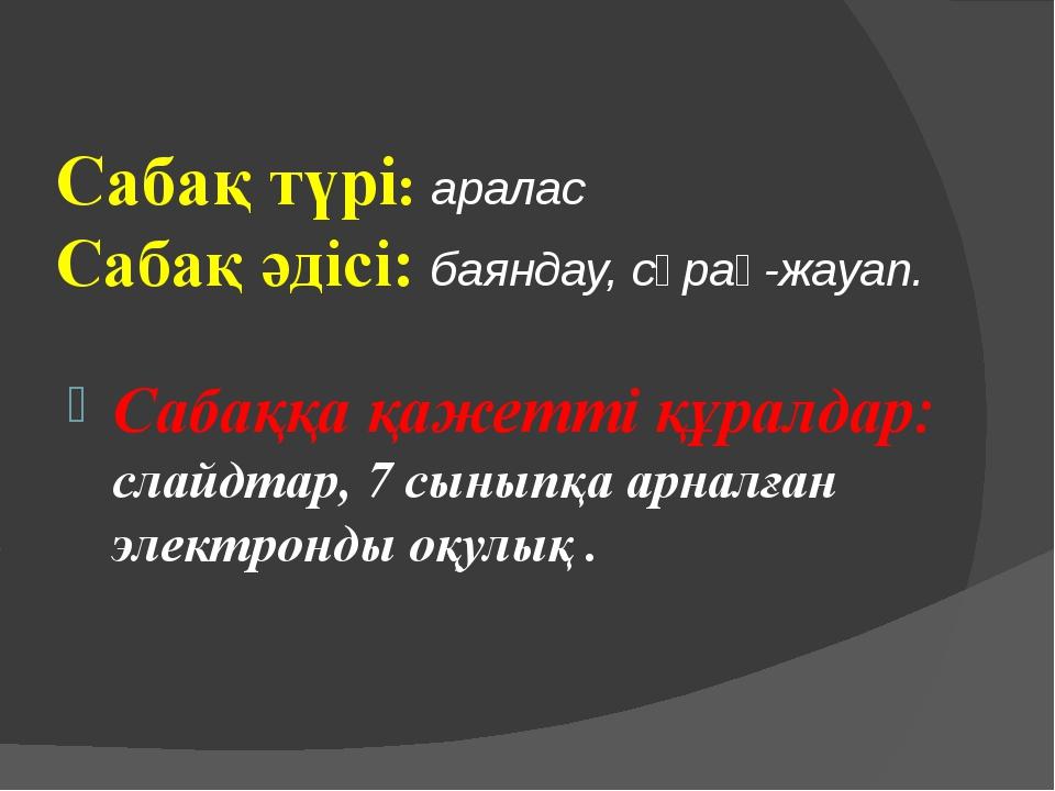 Сабақ түрі: аралас Сабақ әдісі: баяндау, сұрақ-жауап. Сабаққа қажетті құралда...
