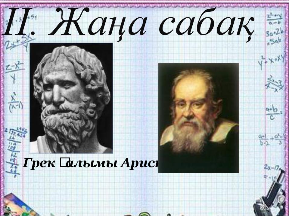 Грек ғалымы Аристотель италиялық физик Галилей ІІ. Жаңа сабақ.