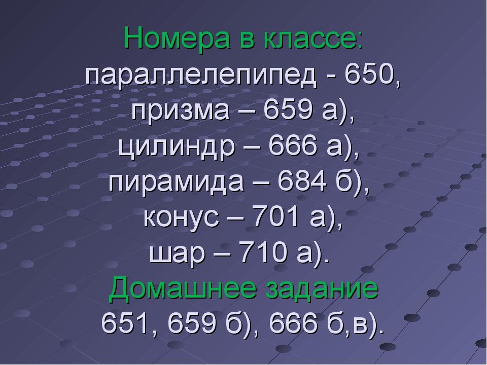 Номера в классе: параллелепипед - 650, призма – 659 а), цилиндр – 666 а), пир...