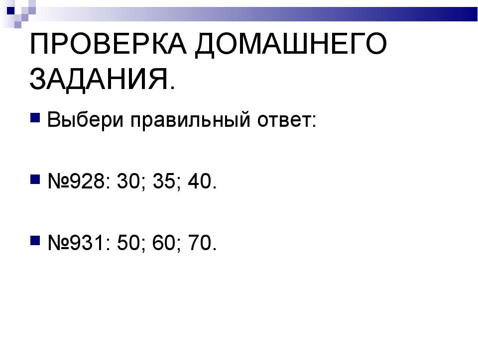 ПРОВЕРКА ДОМАШНЕГО ЗАДАНИЯ. Выбери правильный ответ: №928: 30; 35; 40. №931:...
