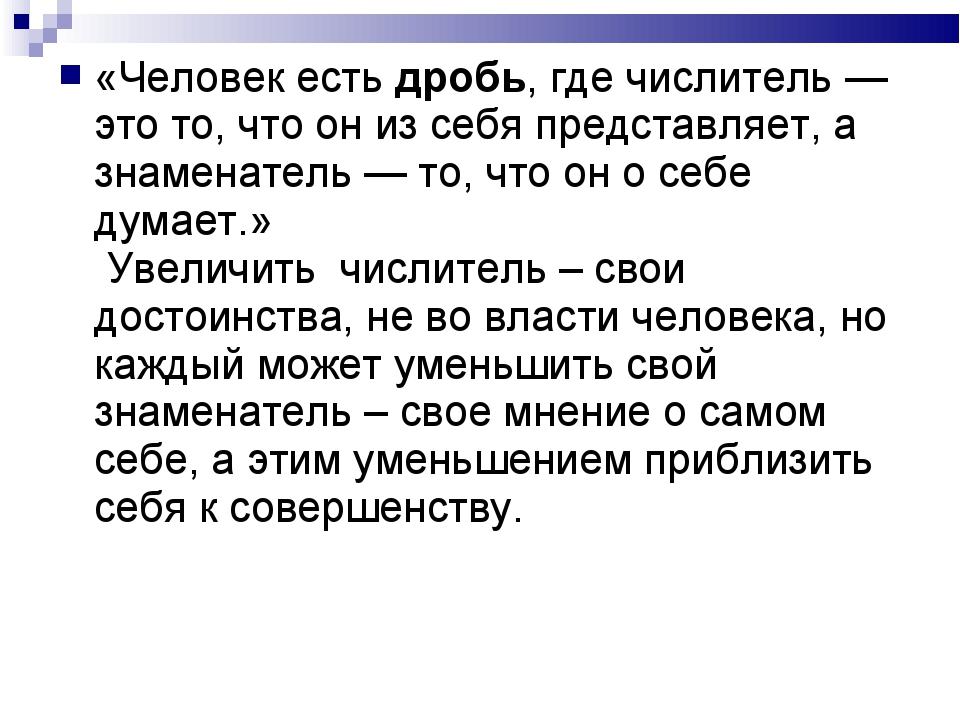 «Человек есть дробь, где числитель — это то, что он из себя представляет, а з...