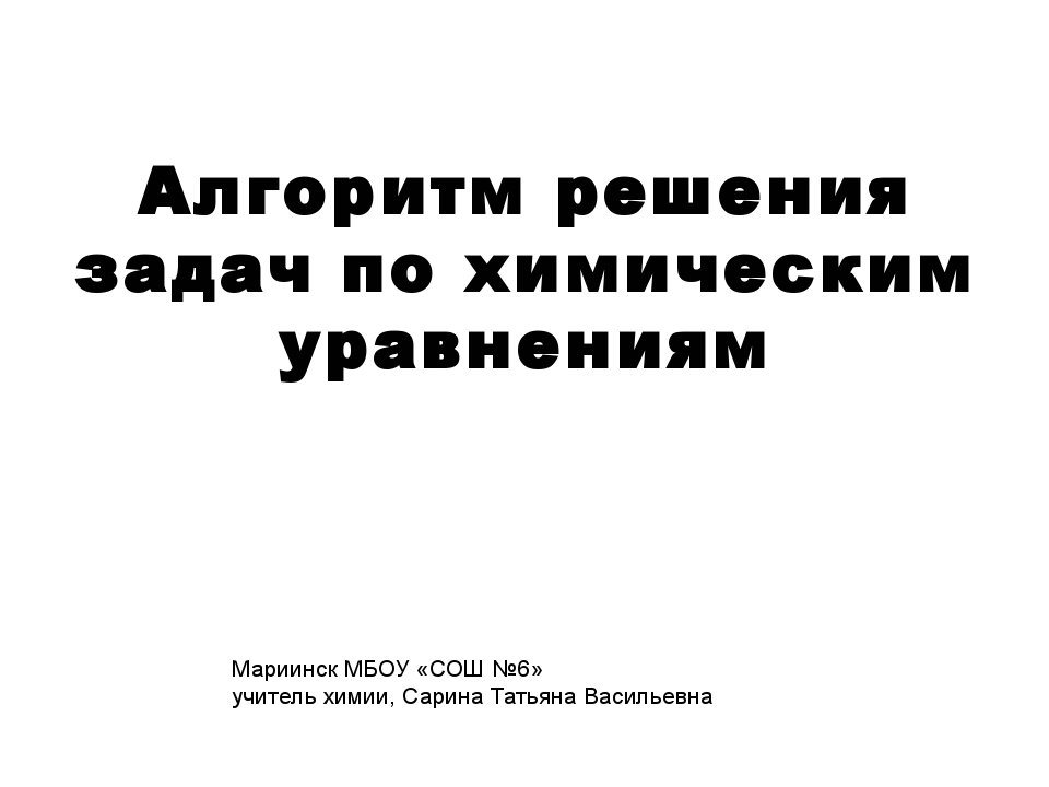 Алгоритм решения задач по химическим уравнениям Мариинск МБОУ «СОШ №6» учител...