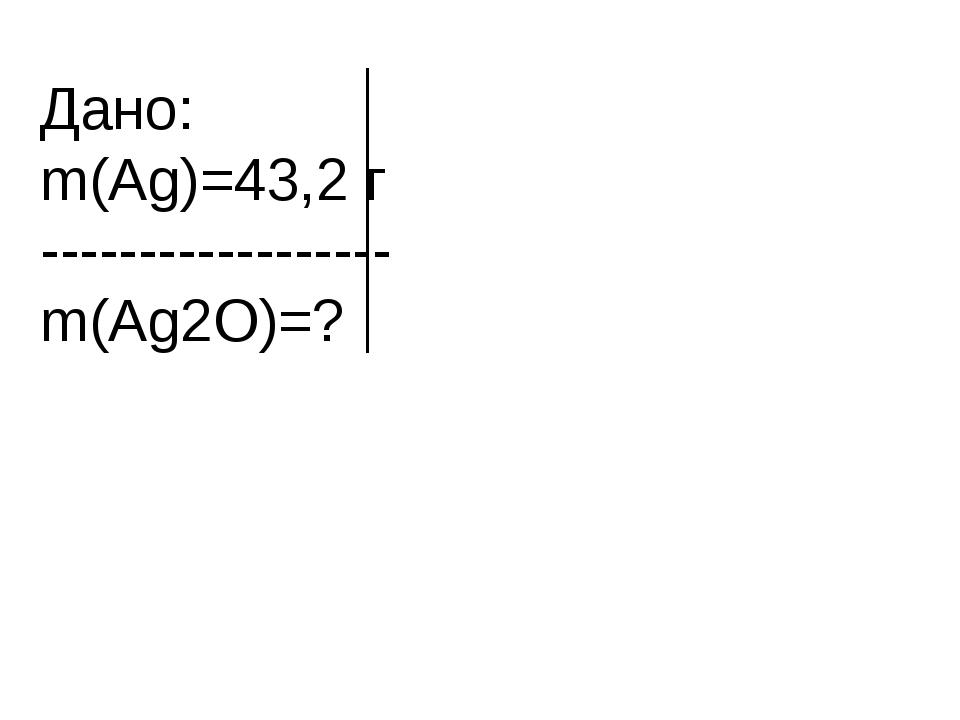 Дано: m(Ag)=43,2 г ------------------ m(Ag2O)=?