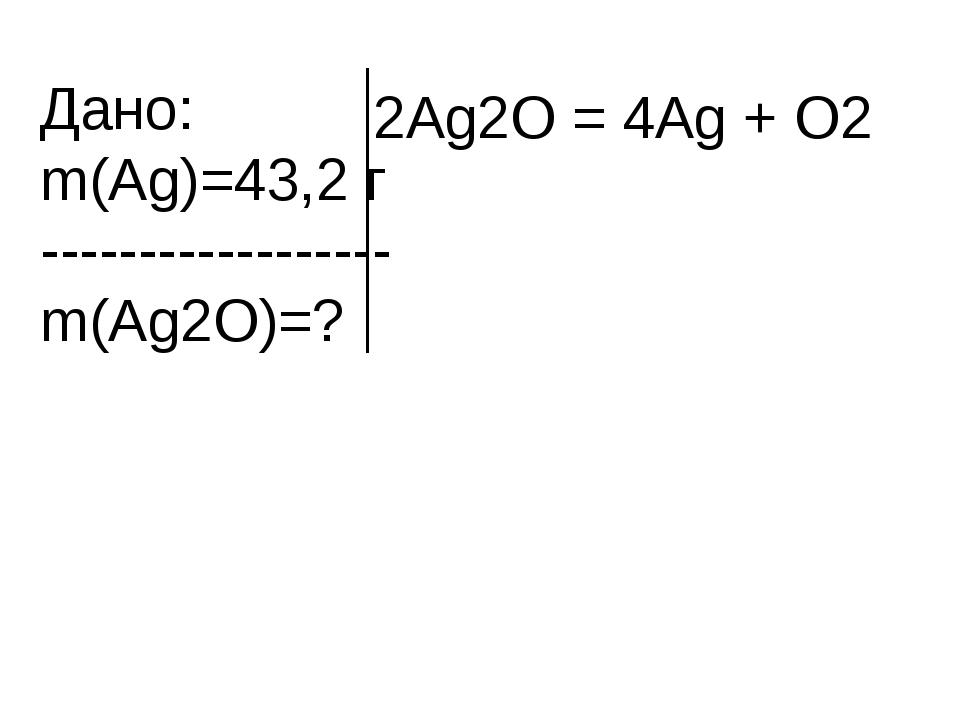 Дано: m(Ag)=43,2 г ------------------ m(Ag2O)=? 2Ag2O = 4Ag + O2