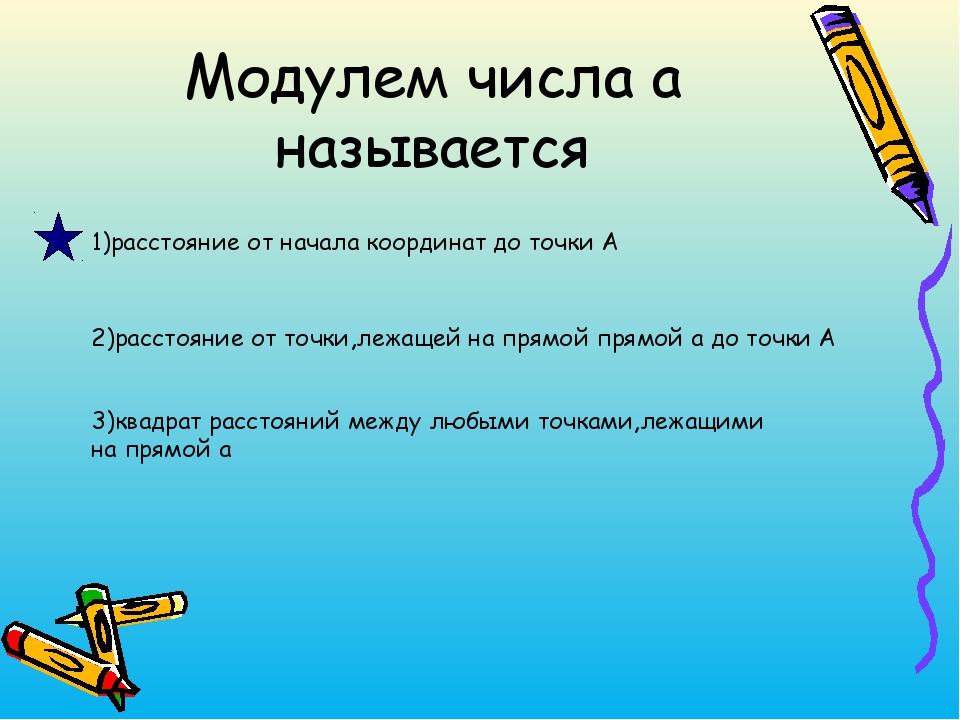 Модулем числа а называется 2)расстояние от точки,лежащей на прямой прямой а д...
