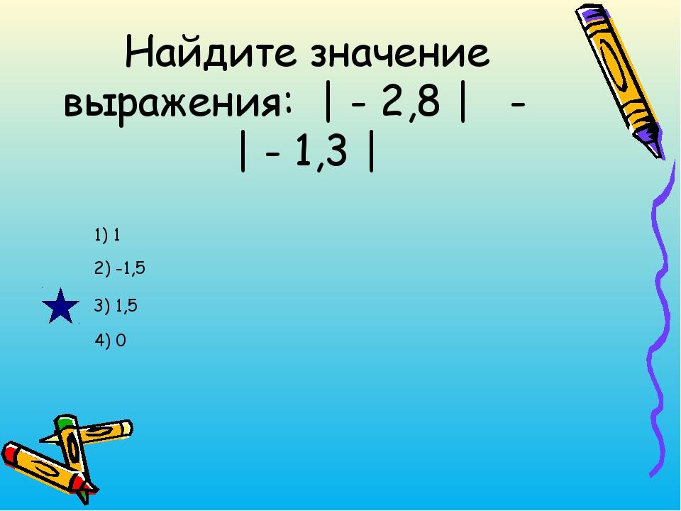 Найдите значение выражения: | - 2,8 | - | - 1,3 | 3) 1,5 2) -1,5 1) 1 4) 0