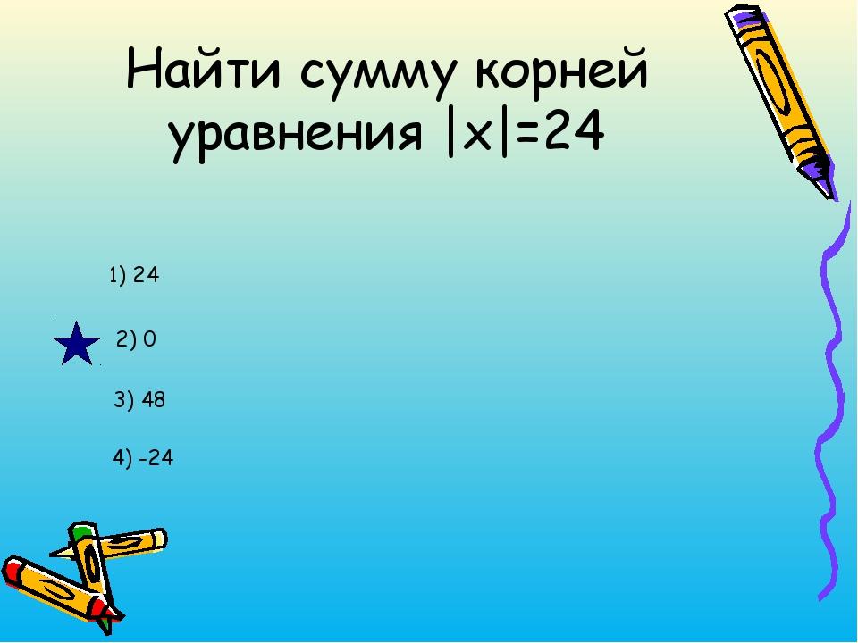 Найти сумму корней уравнения |x|=24 1) 24 2) 0 3) 48 4) -24