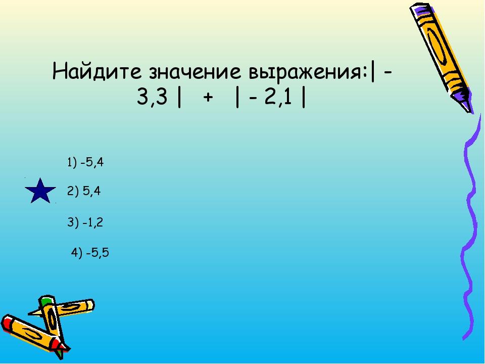 Найдите значение выражения:| - 3,3 | + | - 2,1 | 1) -5,4 2) 5,4 3) -1,2 4) -5,5