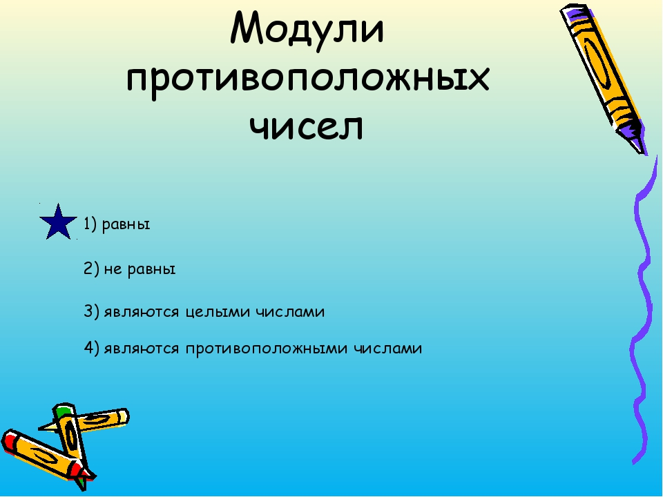Модули противоположных чисел 1) равны 2) не равны 3) являются целыми числами...
