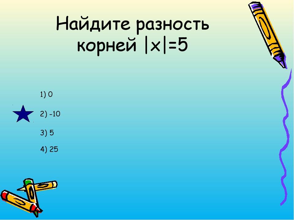 Найдите разность корней |x|=5 1) 0 2) -10 3) 5 4) 25