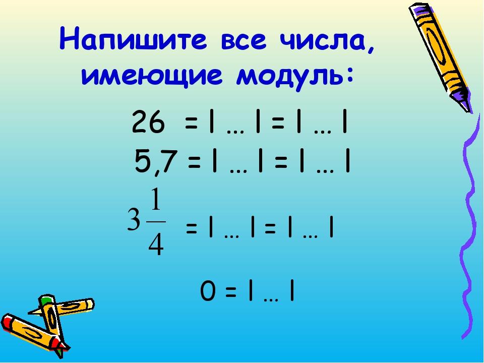 26 = l … l = l … l 5,7 = l … l = l … l Напишите все числа, имеющие модуль...