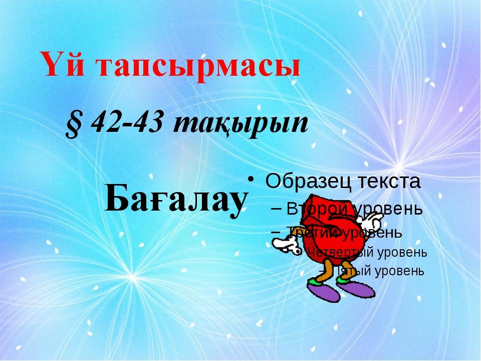 Бағалау Үй тапсырмасы § 42-43 тақырып