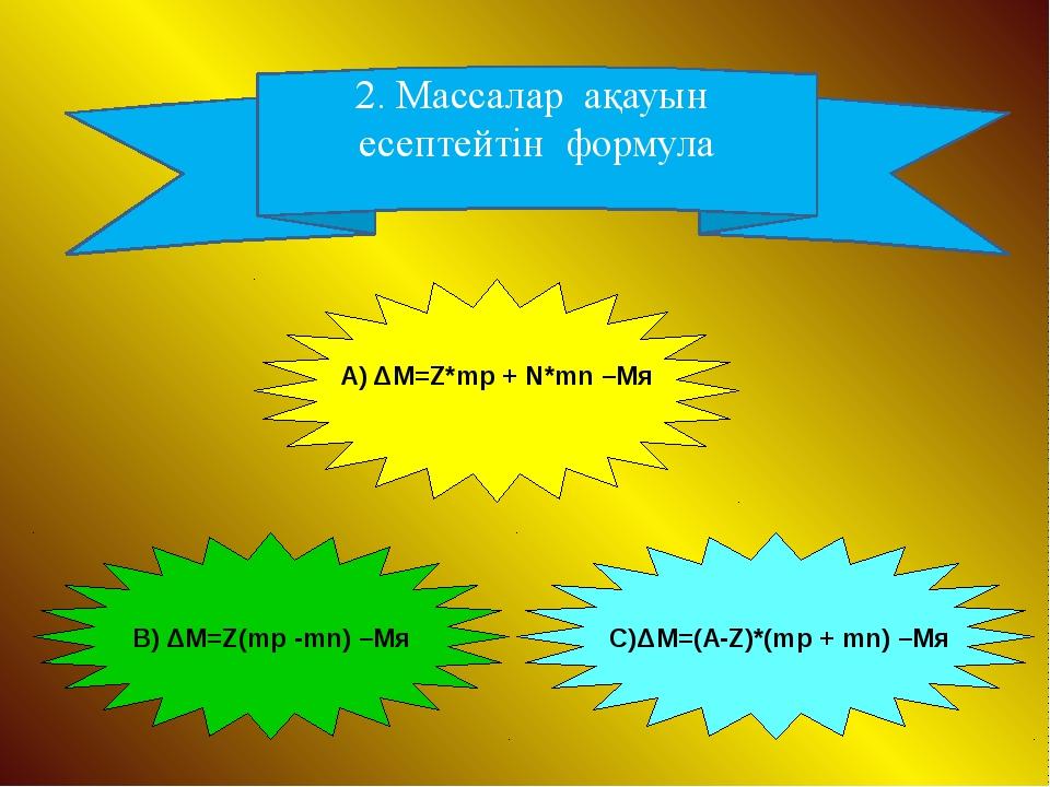 2. Массалар ақауын есептейтін формула А) ΔM=Z*mp + N*mn –Mя В) ΔM=Z(mp -mn) –...