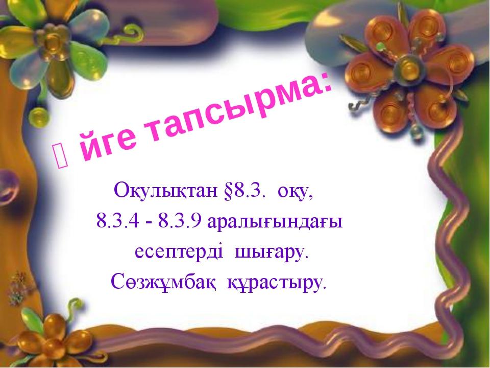 Оқулықтан §8.3. оқу, 8.3.4 - 8.3.9 аралығындағы есептерді шығару. Сөзжұмбақ қ...