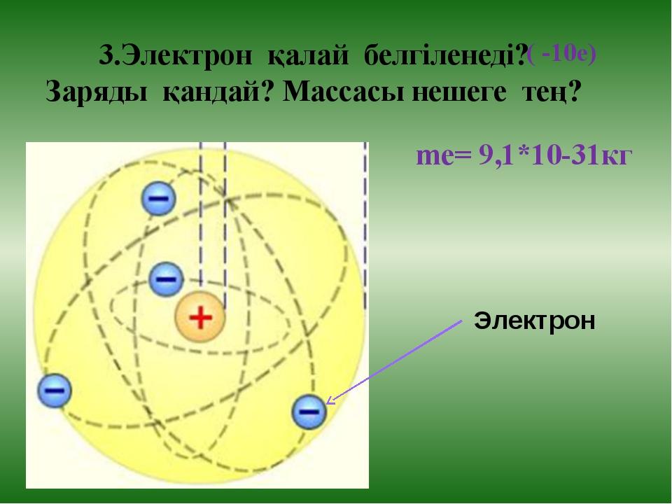 3.Электрон қалай белгіленеді? Заряды қандай? Массасы нешеге тең? ( -10е) Эле...
