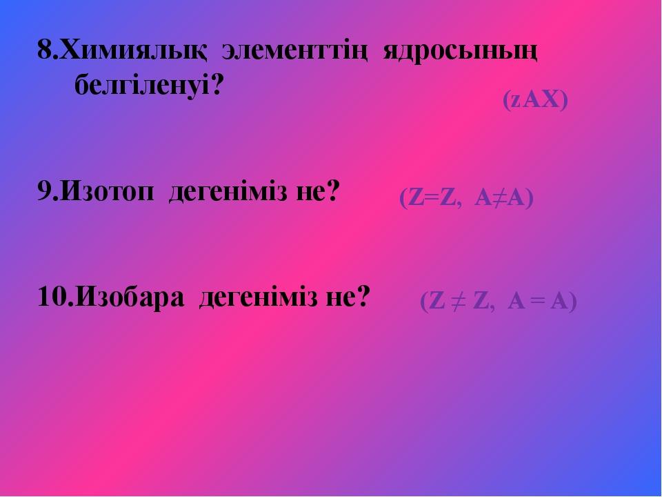 8.Химиялық элементтің ядросының белгіленуі? 9.Изотоп дегеніміз не? 10.Изобара...