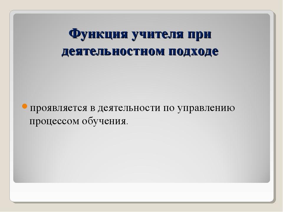 Функция учителя при деятельностном подходе проявляется в деятельности по упра...