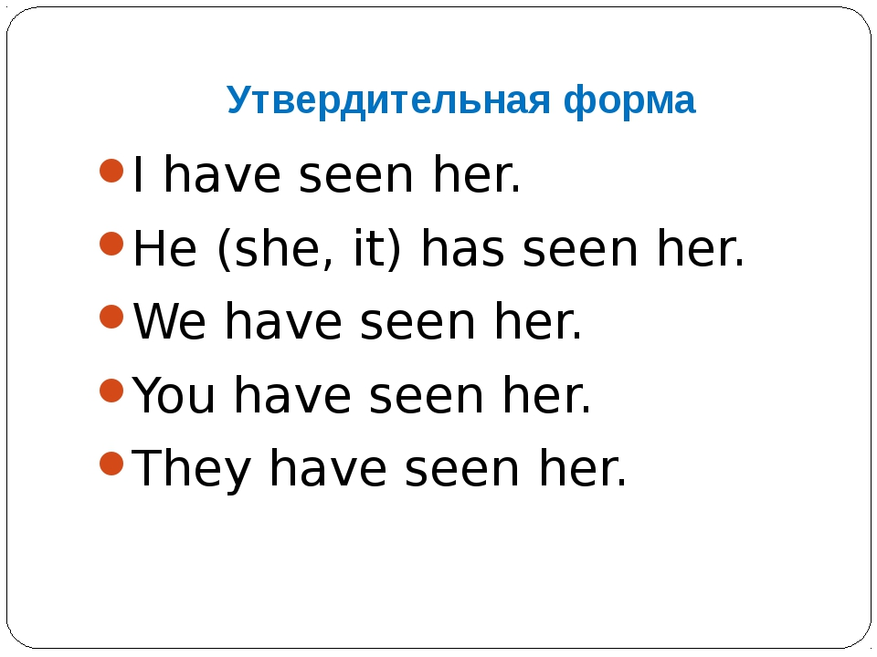 Утвердительная форма I have seen her. He (she, it) has seen her. We have seen...