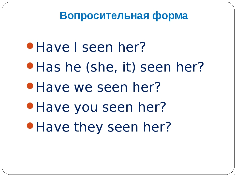Вопросительная форма Have I seen her? Has he (she, it) seen her? Have we seen...