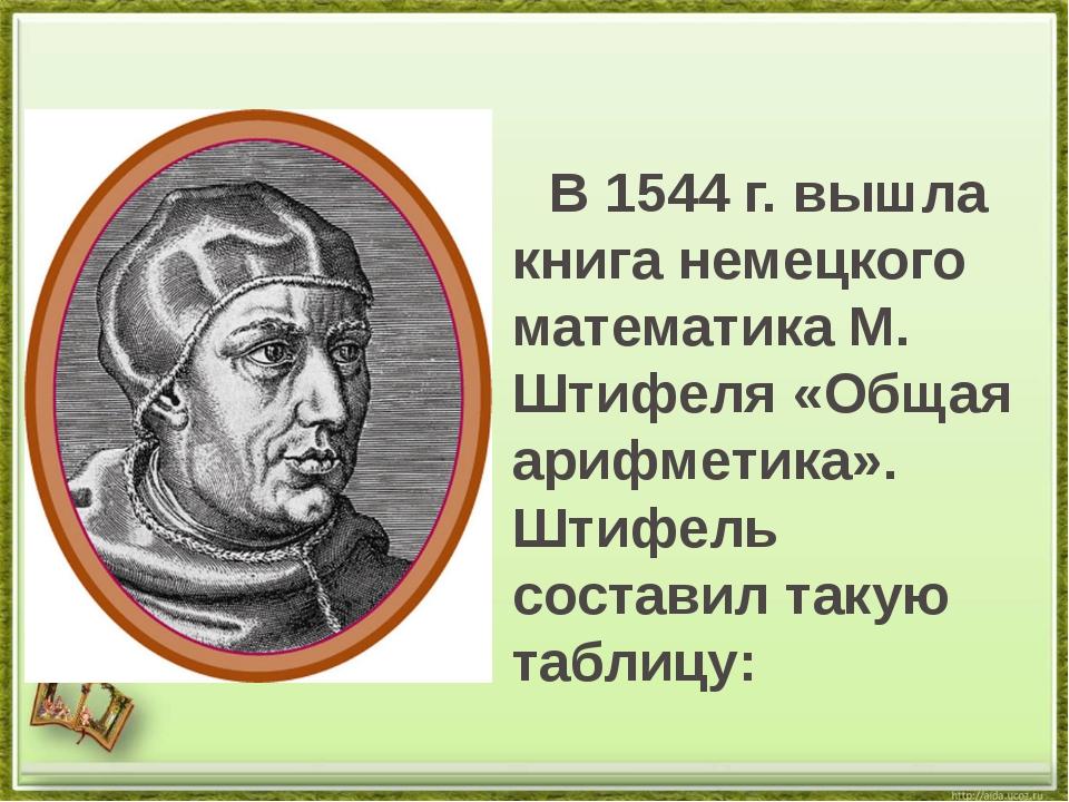 В 1544 г. вышла книга немецкого математика М. Штифеля «Общая арифметика». Шт...