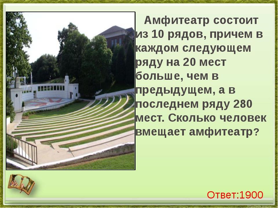 Амфитеатр состоит из 10 рядов, причем в каждом следующем ряду на 20 мест бол...