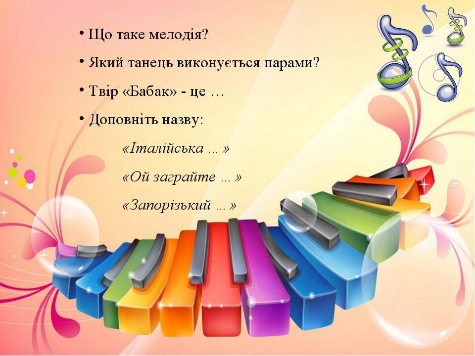 Що таке мелодія? Який танець виконується парами? Твір «Бабак» - це … Доповні...