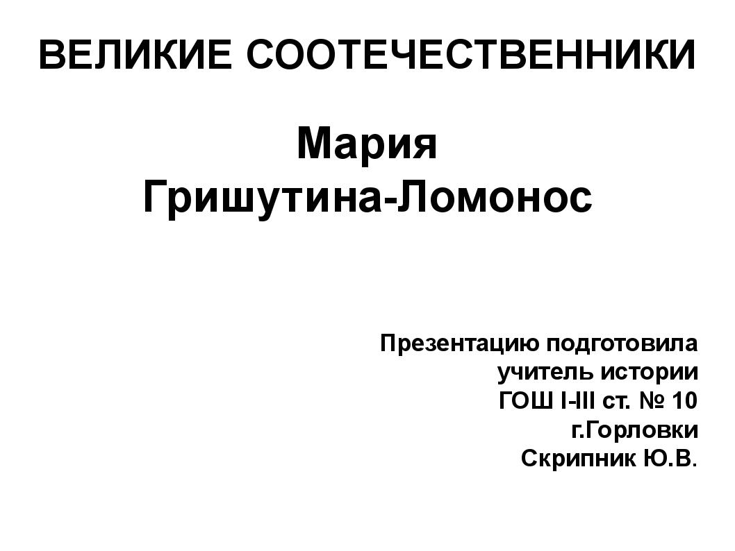 ВЕЛИКИЕ СООТЕЧЕСТВЕННИКИ Мария Гришутина-Ломонос Презентацию подготовила учит...