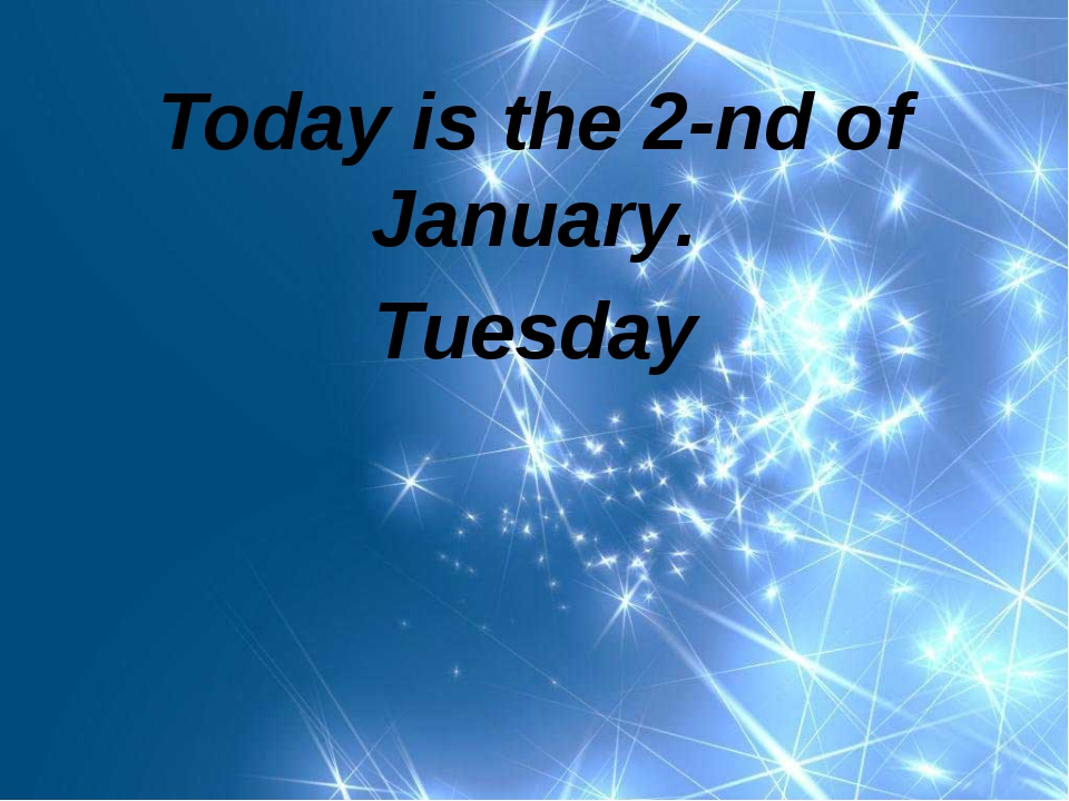 Today is the 2-nd of January. Tuesday