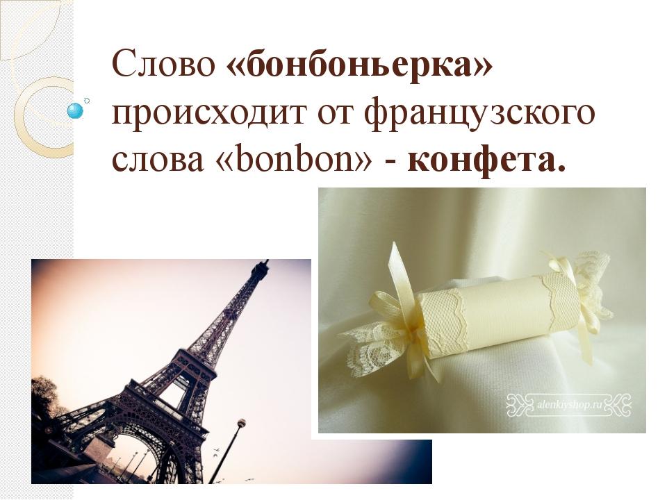 Слово «бонбоньерка» происходит от французского слова «bonbon» - конфета.