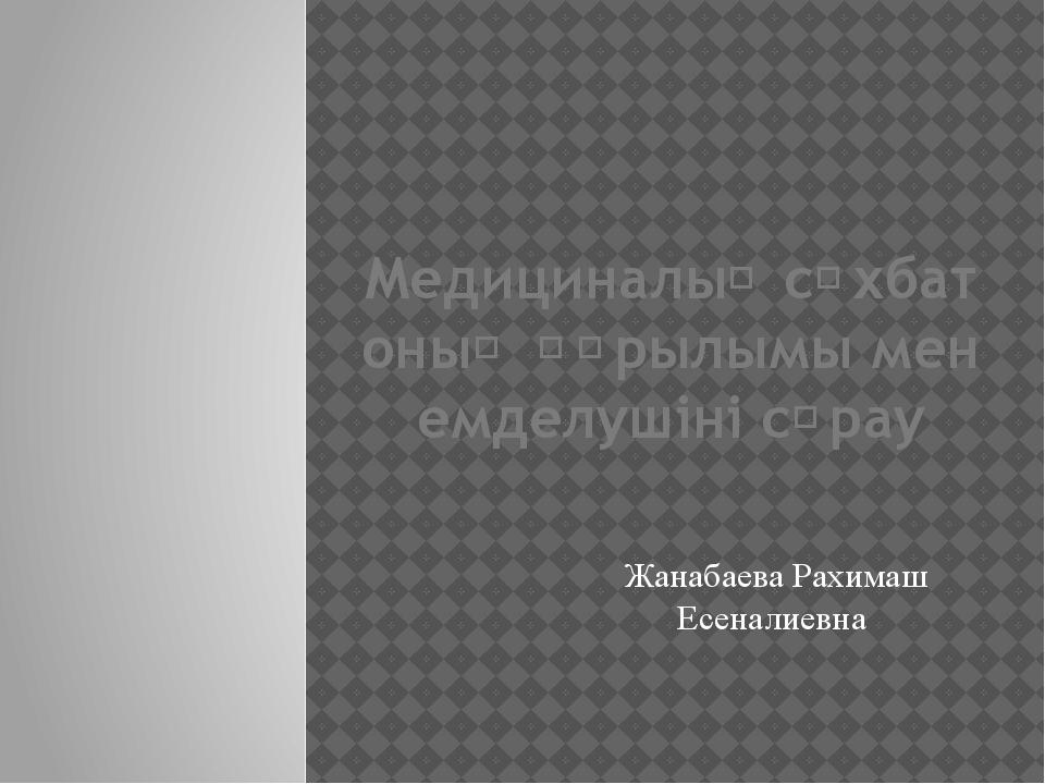 Медициналық сұхбат оның құрылымы мен емделушіні сұрау Жанабаева Рахимаш Есена...