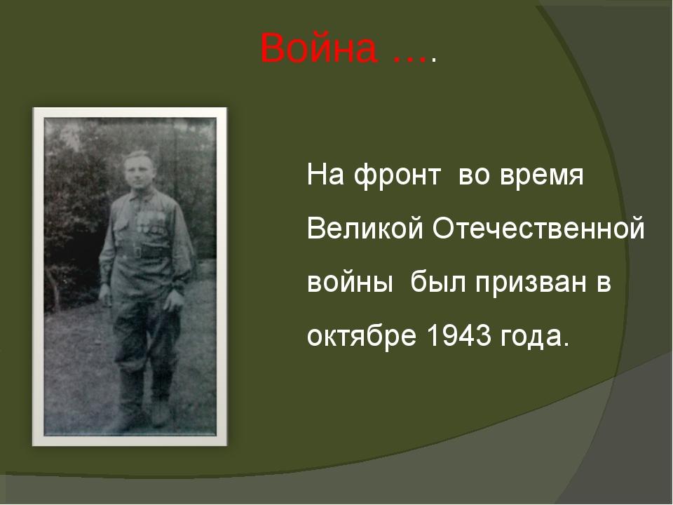 Война …. На фронт во время Великой Отечественной войны был призван в октябре...