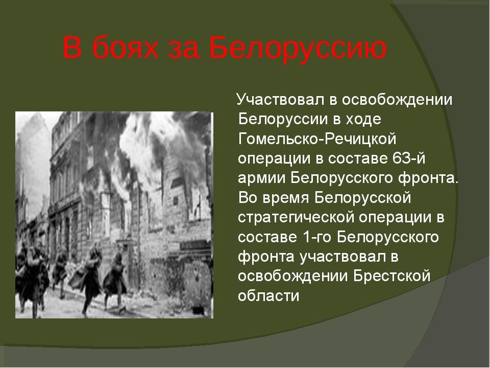 В боях за Белоруссию Участвовал в освобождении Белоруссии в ходе Гомельско-Ре...