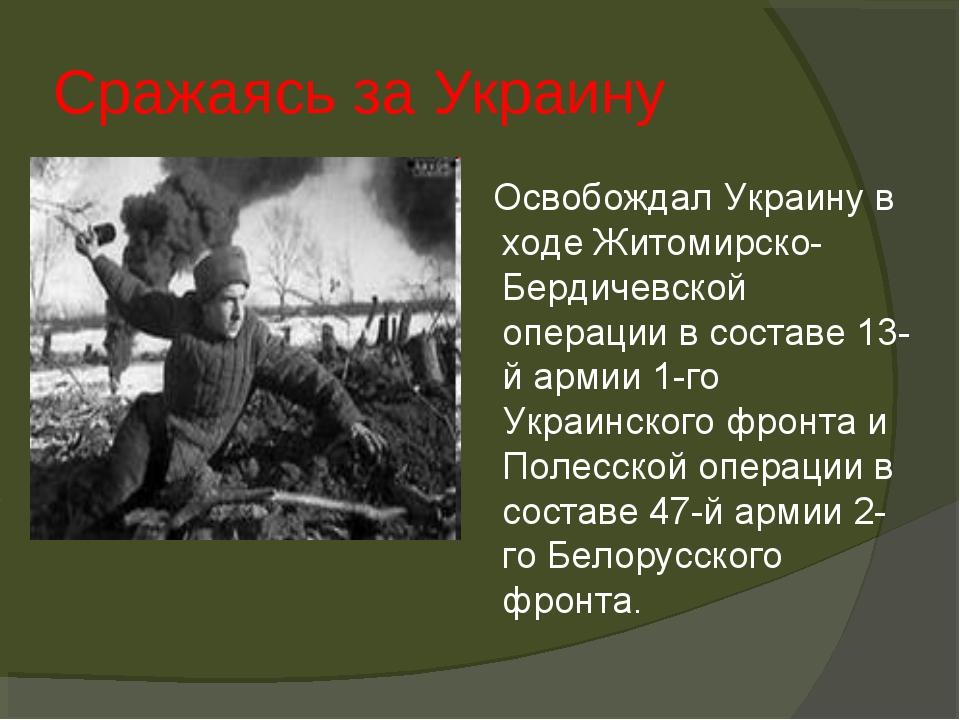 Сражаясь за Украину . Освобождал Украину в ходе Житомирско-Бердичевской опера...