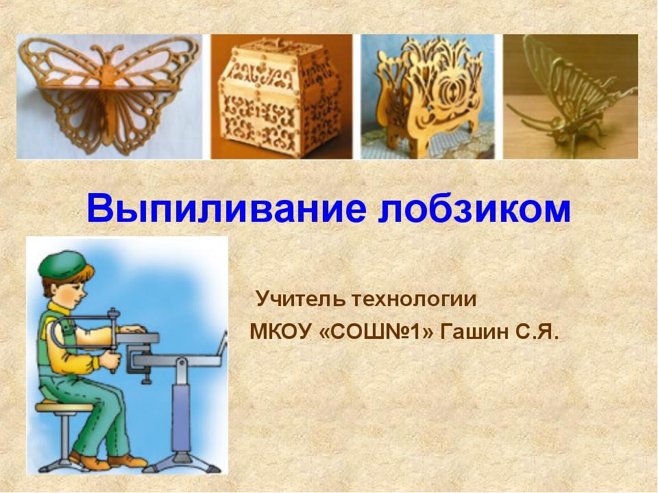 Выпиливание лобзиком Учитель технологии МКОУ «СОШ№1» Гашин С.Я.