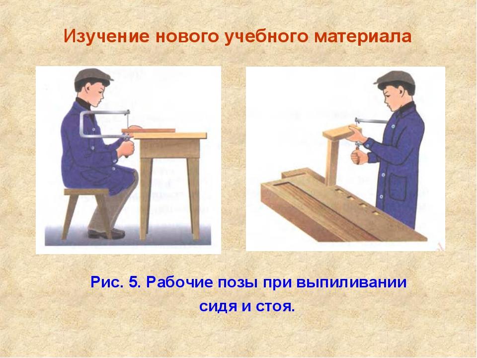 Изучение нового учебного материала Рис. 5. Рабочие позы при выпиливании сидя...