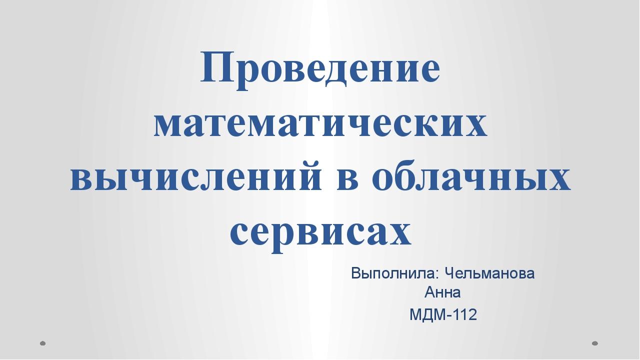 Проведение математических вычислений в облачных сервисах Выполнила: Чельманов...