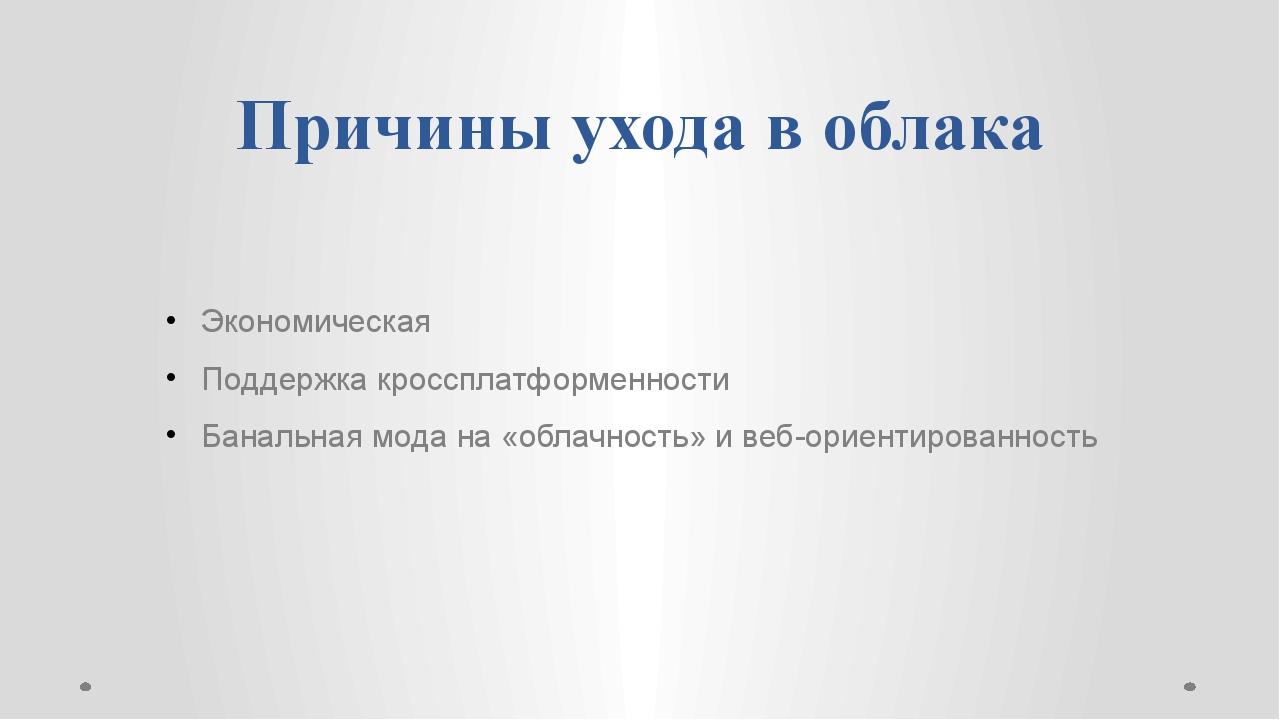 Причины ухода в облака Экономическая Поддержка кроссплатформенности Банальная...