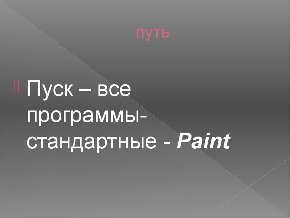 путь Пуск – все программы- стандартные - Paint