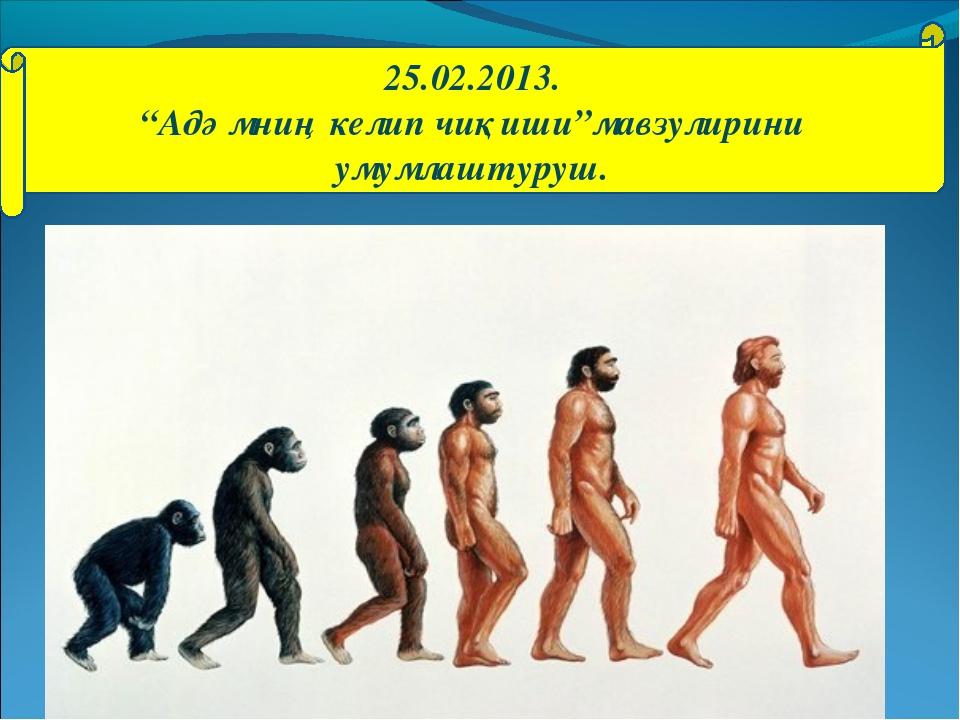 "25.02.2013. ""Адәмниң келип чиқиши""мавзулирини умумлаштуруш."
